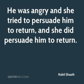He was angry and she tried to persuade him to return, and she did persuade him to return.