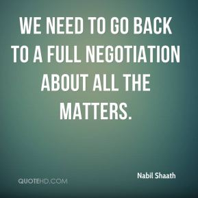 Nabil Shaath  - We need to go back to a full negotiation about all the matters.