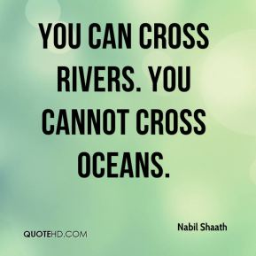 You can cross rivers. You cannot cross oceans.