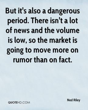Ned Riley  - But it's also a dangerous period. There isn't a lot of news and the volume is low, so the market is going to move more on rumor than on fact.