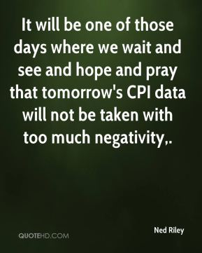 It will be one of those days where we wait and see and hope and pray that tomorrow's CPI data will not be taken with too much negativity.