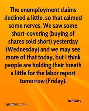 Ned Riley  - The unemployment claims declined a little, so that calmed some nerves. We saw some short-covering (buying of shares sold short) yesterday (Wednesday) and we may see more of that today, but I think people are holding their breath a little for the labor report tomorrow (Friday).