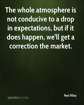 The whole atmosphere is not conducive to a drop in expectations, but if it does happen, we'll get a correction the market.