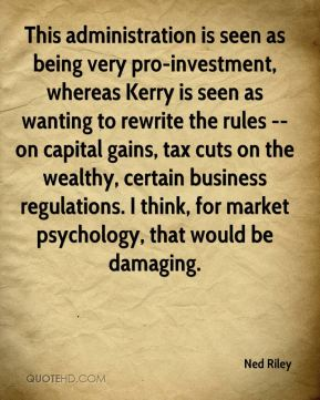 This administration is seen as being very pro-investment, whereas Kerry is seen as wanting to rewrite the rules -- on capital gains, tax cuts on the wealthy, certain business regulations. I think, for market psychology, that would be damaging.