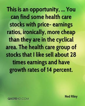 This is an opportunity, ... You can find some health care stocks with price- earnings ratios, ironically, more cheap than they are in the cyclical area. The health care group of stocks that I like sell about 28 times earnings and have growth rates of 14 percent.