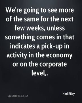 We're going to see more of the same for the next few weeks, unless something comes in that indicates a pick-up in activity in the economy or on the corporate level.
