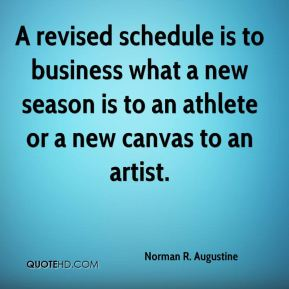 Norman R. Augustine  - A revised schedule is to business what a new season is to an athlete or a new canvas to an artist.