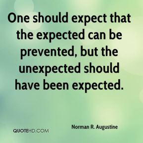 Norman R. Augustine  - One should expect that the expected can be prevented, but the unexpected should have been expected.