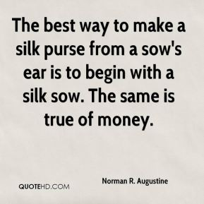 Norman R. Augustine  - The best way to make a silk purse from a sow's ear is to begin with a silk sow. The same is true of money.