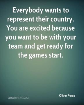 Oliver Perez  - Everybody wants to represent their country. You are excited because you want to be with your team and get ready for the games start.