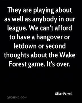 Oliver Purnell  - They are playing about as well as anybody in our league. We can't afford to have a hangover or letdown or second thoughts about the Wake Forest game. It's over.
