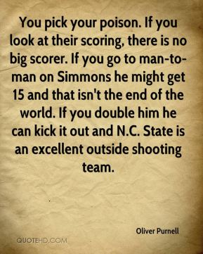 Oliver Purnell  - You pick your poison. If you look at their scoring, there is no big scorer. If you go to man-to-man on Simmons he might get 15 and that isn't the end of the world. If you double him he can kick it out and N.C. State is an excellent outside shooting team.
