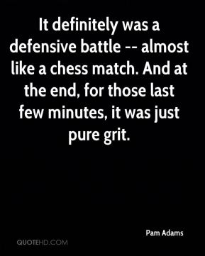 Pam Adams  - It definitely was a defensive battle -- almost like a chess match. And at the end, for those last few minutes, it was just pure grit.