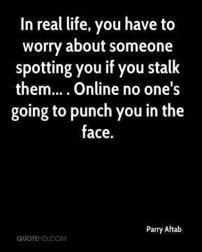 Parry Aftab  - In real life, you have to worry about someone spotting you if you stalk them... . Online no one's going to punch you in the face.