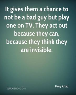 It gives them a chance to not be a bad guy but play one on TV. They act out because they can, because they think they are invisible.