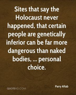 Parry Aftab  - Sites that say the Holocaust never happened, that certain people are genetically inferior can be far more dangerous than naked bodies, ... personal choice.