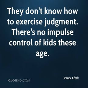 Parry Aftab  - They don't know how to exercise judgment. There's no impulse control of kids these age.