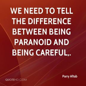 We need to tell the difference between being paranoid and being careful.