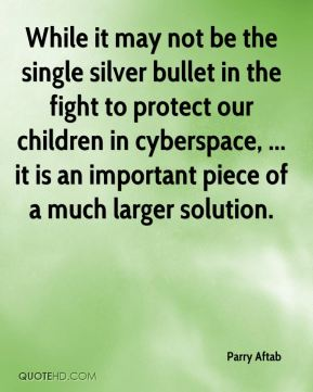While it may not be the single silver bullet in the fight to protect our children in cyberspace, ... it is an important piece of a much larger solution.
