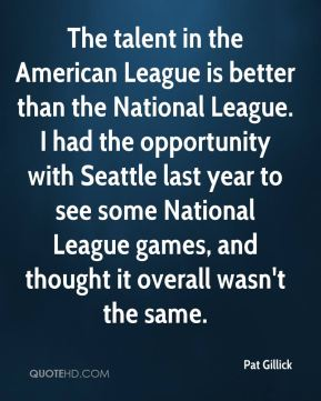 Pat Gillick  - The talent in the American League is better than the National League. I had the opportunity with Seattle last year to see some National League games, and thought it overall wasn't the same.