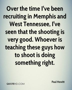 Paul Hewitt  - Over the time I've been recruiting in Memphis and West Tennessee, I've seen that the shooting is very good. Whoever is teaching these guys how to shoot is doing something right.