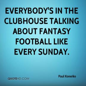 Everybody's in the clubhouse talking about fantasy football like every Sunday.