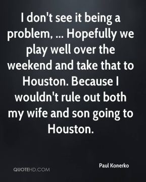 I don't see it being a problem, ... Hopefully we play well over the weekend and take that to Houston. Because I wouldn't rule out both my wife and son going to Houston.