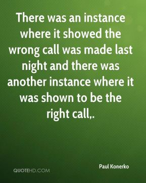 There was an instance where it showed the wrong call was made last night and there was another instance where it was shown to be the right call.