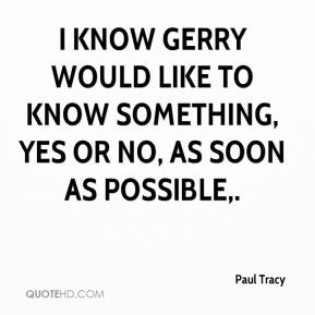 I know Gerry would like to know something, yes or no, as soon as possible.