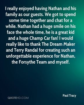 I really enjoyed having Nathan and his family as our guests. We got to spend some time together and chat for a while. Nathan had a huge smile on his face the whole time, he is a great kid and a huge Champ Car fan! I would really like to thank The Dream Maker and Terry Randal for creating such an unforgettable experience for Nathan, the Forsythe Team and myself.