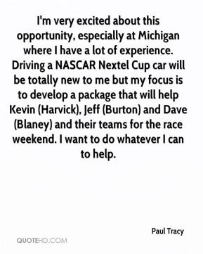 I'm very excited about this opportunity, especially at Michigan where I have a lot of experience. Driving a NASCAR Nextel Cup car will be totally new to me but my focus is to develop a package that will help Kevin (Harvick), Jeff (Burton) and Dave (Blaney) and their teams for the race weekend. I want to do whatever I can to help.