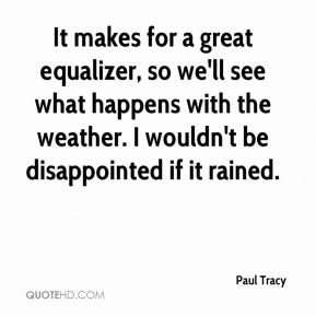 It makes for a great equalizer, so we'll see what happens with the weather. I wouldn't be disappointed if it rained.