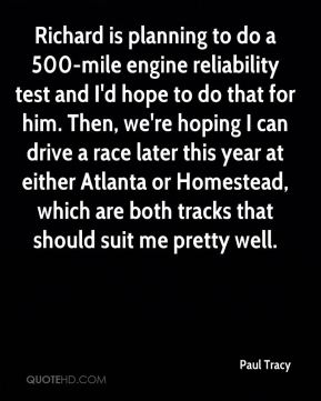 Paul Tracy  - Richard is planning to do a 500-mile engine reliability test and I'd hope to do that for him. Then, we're hoping I can drive a race later this year at either Atlanta or Homestead, which are both tracks that should suit me pretty well.