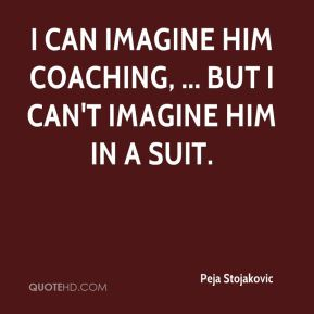 Peja Stojakovic  - I can imagine him coaching, ... but I can't imagine him in a suit.