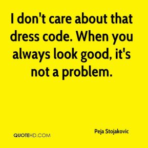 I don't care about that dress code. When you always look good, it's not a problem.