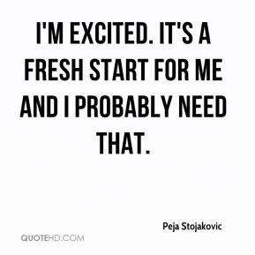 I'm excited. It's a fresh start for me and I probably need that.