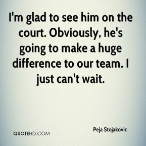 I'm glad to see him on the court. Obviously, he's going to make a huge difference to our team. I just can't wait.
