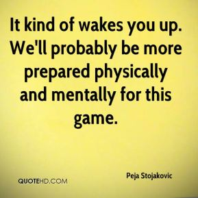 Peja Stojakovic  - It kind of wakes you up. We'll probably be more prepared physically and mentally for this game.