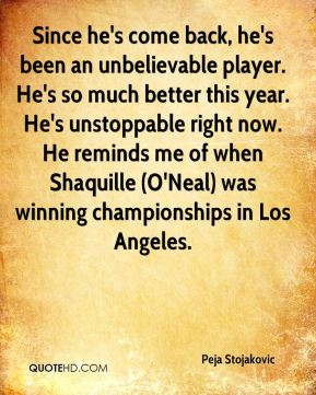 Since he's come back, he's been an unbelievable player. He's so much better this year. He's unstoppable right now. He reminds me of when Shaquille (O'Neal) was winning championships in Los Angeles.