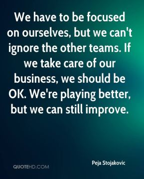 We have to be focused on ourselves, but we can't ignore the other teams. If we take care of our business, we should be OK. We're playing better, but we can still improve.