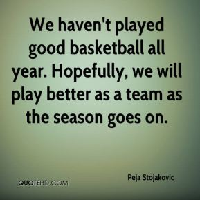 We haven't played good basketball all year. Hopefully, we will play better as a team as the season goes on.