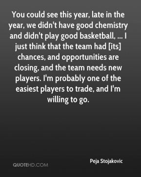 You could see this year, late in the year, we didn't have good chemistry and didn't play good basketball, ... I just think that the team had [its] chances, and opportunities are closing, and the team needs new players. I'm probably one of the easiest players to trade, and I'm willing to go.