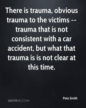 Pete Smith  - There is trauma, obvious trauma to the victims -- trauma that is not consistent with a car accident, but what that trauma is is not clear at this time.