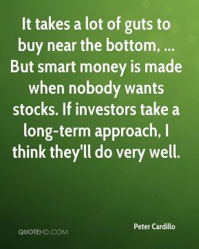 Peter Cardillo  - It takes a lot of guts to buy near the bottom, ... But smart money is made when nobody wants stocks. If investors take a long-term approach, I think they'll do very well.
