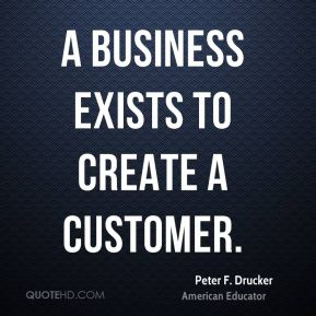A business exists to create a customer.