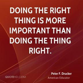 Peter F. Drucker  - Doing the right thing is more important than doing the thing right.