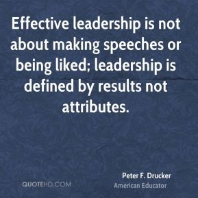 Peter F. Drucker  - Effective leadership is not about making speeches or being liked; leadership is defined by results not attributes.