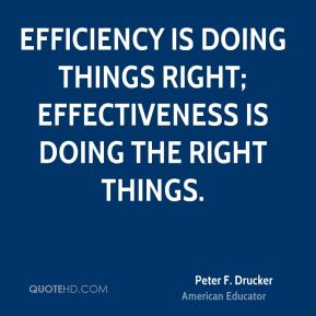 Efficiency is doing things right; effectiveness is doing the right things.