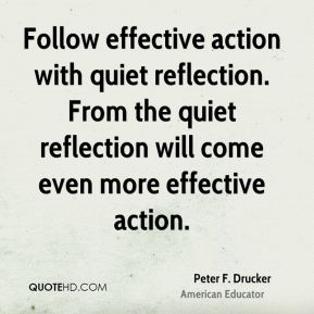 Peter F. Drucker  - Follow effective action with quiet reflection. From the quiet reflection will come even more effective action.
