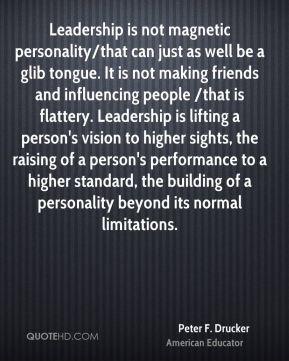 Leadership is not magnetic personality/that can just as well be a glib tongue. It is not making friends and influencing people /that is flattery. Leadership is lifting a person's vision to higher sights, the raising of a person's performance to a higher standard, the building of a personality beyond its normal limitations.